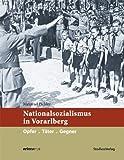 Nationalsozialismus in Vorarlberg: Opfer. Täter. Gegner (Nationalsozialismus in den österreichischen Bundesländern)