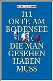 111 Orte am Bodensee, die man gesehen haben muss: Reiseführer