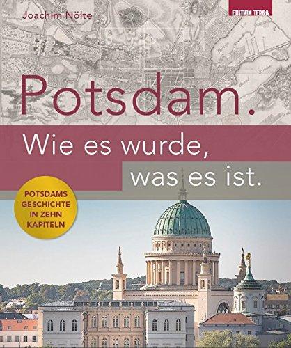 Potsdam. Wie es wurde, was es ist.: Potsdams Geschichte in zehn Kapiteln